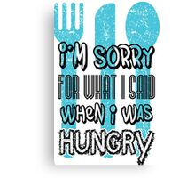 I'm sorry for what I says when I was hungry Canvas Print