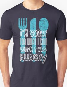 I'm sorry for what I says when I was hungry Unisex T-Shirt