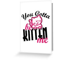 You gotta be kitten me Greeting Card