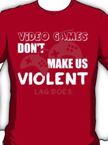 Video games don't make us violent. Lag does! T-Shirt