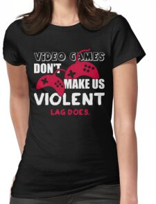 Video games don't make us violent. Lag does! Womens Fitted T-Shirt