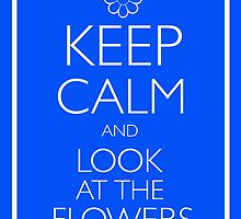 KEEP CALM AND LOOK AT THE FLOWERS by ToneCartoons
