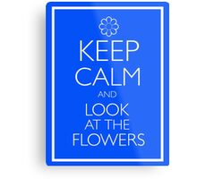 KEEP CALM AND LOOK AT THE FLOWERS Metal Print