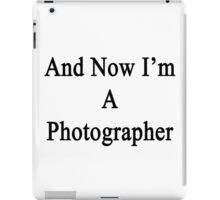 And Now I'm A Photographer  iPad Case/Skin
