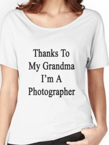 Thanks To My Grandma I'm A Photographer  Women's Relaxed Fit T-Shirt