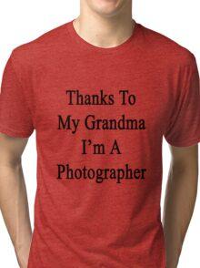 Thanks To My Grandma I'm A Photographer  Tri-blend T-Shirt