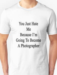 You Just Hate Me Because I'm Going To Become A Photographer  Unisex T-Shirt