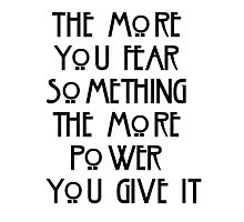 the more you fear something, the more power you give it Photographic Print
