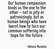 Our human compassion binds us the one to the other - not in pity or patronizingly, but as human beings who have learnt how to turn our common suffering into hope for the future. by Quotr