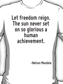 Let freedom reign. The sun never set on so glorious a human achievement. T-Shirt