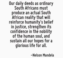 Our daily deeds as ordinary South Africans must produce an actual South African reality that will reinforce humanity's belief in justice, strengthen its confidence in the nobility of the human soul,  by Quotr