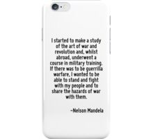 I started to make a study of the art of war and revolution and, whilst abroad, underwent a course in military training. If there was to be guerrilla warfare, I wanted to be able to stand and fight wi iPhone Case/Skin