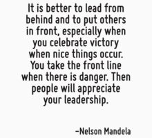 It is better to lead from behind and to put others in front, especially when you celebrate victory when nice things occur. You take the front line when there is danger. Then people will appreciate yo by Quotr