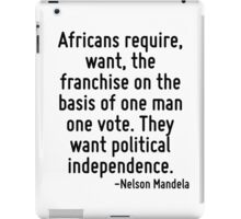 Africans require, want, the franchise on the basis of one man one vote. They want political independence. iPad Case/Skin