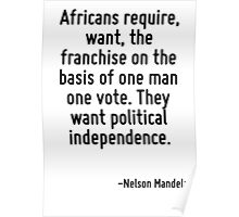Africans require, want, the franchise on the basis of one man one vote. They want political independence. Poster