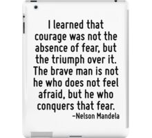 I learned that courage was not the absence of fear, but the triumph over it. The brave man is not he who does not feel afraid, but he who conquers that fear. iPad Case/Skin