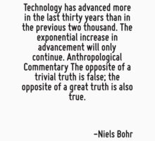 Technology has advanced more in the last thirty years than in the previous two thousand. The exponential increase in advancement will only continue. Anthropological Commentary The opposite of a trivi by Quotr