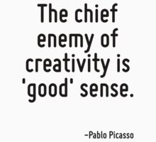 The chief enemy of creativity is 'good' sense. by Quotr