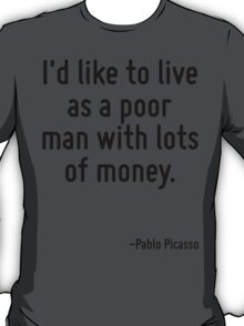 I'd like to live as a poor man with lots of money. T-Shirt