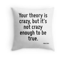 Your theory is crazy, but it's not crazy enough to be true. Throw Pillow