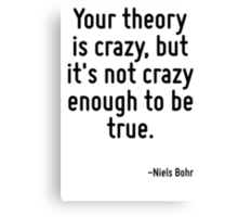 Your theory is crazy, but it's not crazy enough to be true. Canvas Print