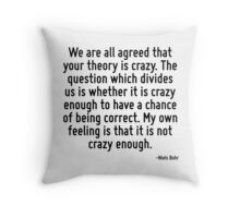 We are all agreed that your theory is crazy. The question which divides us is whether it is crazy enough to have a chance of being correct. My own feeling is that it is not crazy enough. Throw Pillow