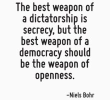 The best weapon of a dictatorship is secrecy, but the best weapon of a democracy should be the weapon of openness. by Quotr