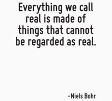 Everything we call real is made of things that cannot be regarded as real. by Quotr