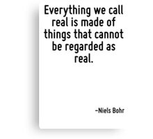 Everything we call real is made of things that cannot be regarded as real. Canvas Print