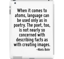When it comes to atoms, language can be used only as in poetry. The poet, too, is not nearly so concerned with describing facts as with creating images. iPad Case/Skin
