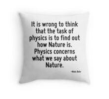 It is wrong to think that the task of physics is to find out how Nature is. Physics concerns what we say about Nature. Throw Pillow