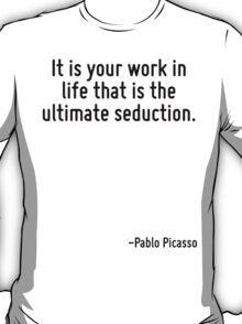 It is your work in life that is the ultimate seduction. T-Shirt
