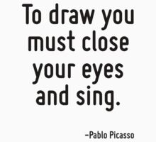 To draw you must close your eyes and sing. by Quotr