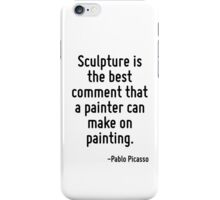 Sculpture is the best comment that a painter can make on painting. iPhone Case/Skin