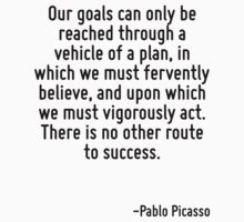 Our goals can only be reached through a vehicle of a plan, in which we must fervently believe, and upon which we must vigorously act. There is no other route to success. by Quotr