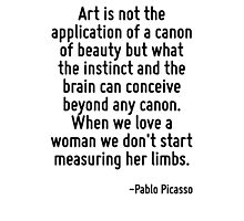 Art is not the application of a canon of beauty but what the instinct and the brain can conceive beyond any canon. When we love a woman we don't start measuring her limbs. Photographic Print