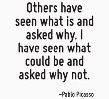 Others have seen what is and asked why. I have seen what could be and asked why not. by Quotr