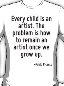 Every child is an artist. The problem is how to remain an artist once we grow up. T-Shirt