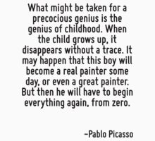 What might be taken for a precocious genius is the genius of childhood. When the child grows up, it disappears without a trace. It may happen that this boy will become a real painter some day, or eve by Quotr