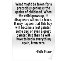 What might be taken for a precocious genius is the genius of childhood. When the child grows up, it disappears without a trace. It may happen that this boy will become a real painter some day, or eve Poster