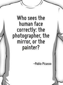 Who sees the human face correctly: the photographer, the mirror, or the painter? T-Shirt