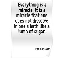 Everything is a miracle. It is a miracle that one does not dissolve in one's bath like a lump of sugar. Poster