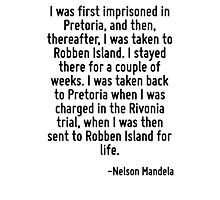 I was first imprisoned in Pretoria, and then, thereafter, I was taken to Robben Island. I stayed there for a couple of weeks. I was taken back to Pretoria when I was charged in the Rivonia trial, whe Photographic Print