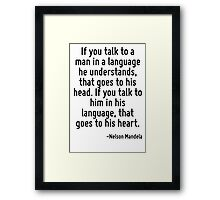 If you talk to a man in a language he understands, that goes to his head. If you talk to him in his language, that goes to his heart. Framed Print