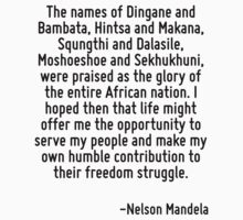 The names of Dingane and Bambata, Hintsa and Makana, Squngthi and Dalasile, Moshoeshoe and Sekhukhuni, were praised as the glory of the entire African nation. I hoped then that life might offer me th by Quotr