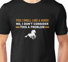 Yes, I Smell Like A Horse No I Don't Consider This A Problem Unisex T-Shirt