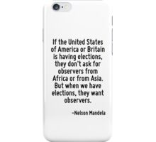 If the United States of America or Britain is having elections, they don't ask for observers from Africa or from Asia. But when we have elections, they want observers. iPhone Case/Skin