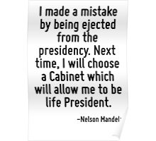 I made a mistake by being ejected from the presidency. Next time, I will choose a Cabinet which will allow me to be life President. Poster