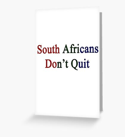 South Africans Don't Quit  Greeting Card