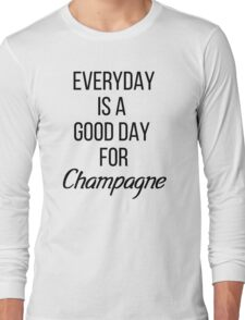 EVERYDAY IS A GOOD DAY FOR CHAMPAGNE Long Sleeve T-Shirt